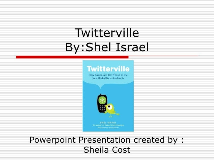 Twitterville By:Shel Israel Powerpoint Presentation created by : Sheila Cost