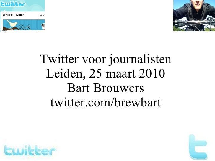 Twitter voor journalisten Leiden, 25 maart 2010 Bart Brouwers twitter.com/brewbart