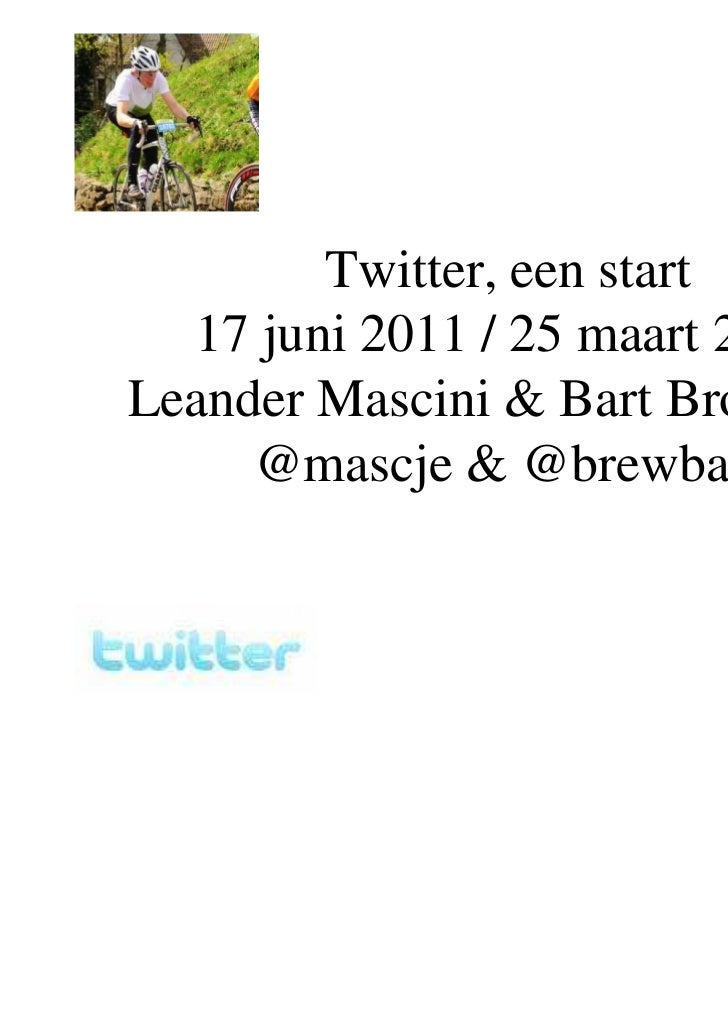 Twitter, een start  17 juni 2011 / 25 maart 2010Leander Mascini & Bart Brouwers,     @mascje & @brewbart