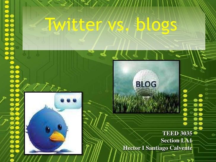 Twitter vs. blogs<br />TEED 3035<br />Section LA1<br />Hector I Santiago Calvente<br />