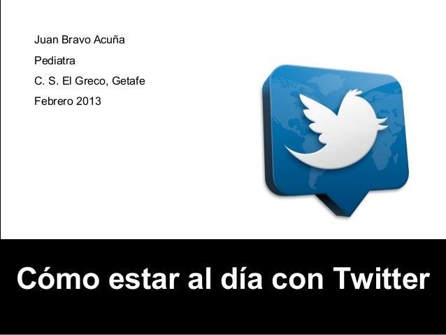 Juan Bravo Acuña Pediatra C. S. El Greco, Getafe Febrero 2013Cómo estar al día con Twitter