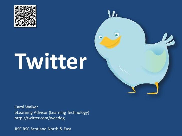 Twitter Carol Walker eLearning Advisor (Learning Technology) http://twitter.com/weedog  JISC RSC Scotland North & East
