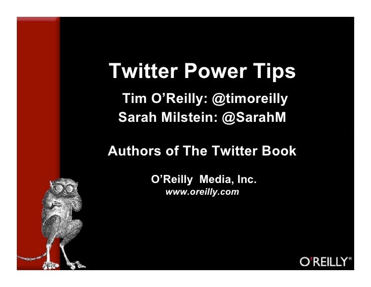 Twitter Power Tips  Tim O'Reilly: @timoreilly  Sarah Milstein: @SarahM  Authors of The Twitter Book       O'Reilly Media, ...