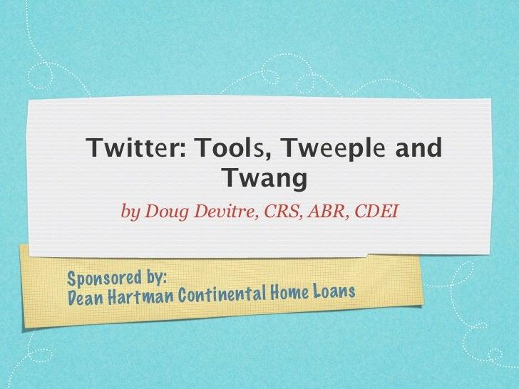 Twitter: Tools, Tweeple and               Twang          by Doug Devitre, CRS, ABR, CDEI   Sp on so re d by: De a n H a rt...