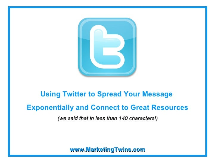www.MarketingTwins.com Using Twitter to Spread Your Message  Exponentially and Connect to Great Resources (we said that in...