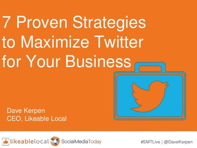7 Proven Strategies to Maximize Twitter for Your Business Dave Kerpen CEO, Likeable Local #SMTLive | @DaveKerpen