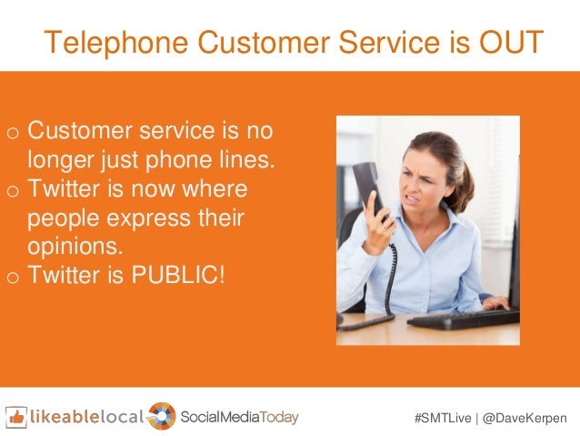 Telephone Customer Service is OUT o Customer service is no longer just phone lines. o Twitter is now where people express ...