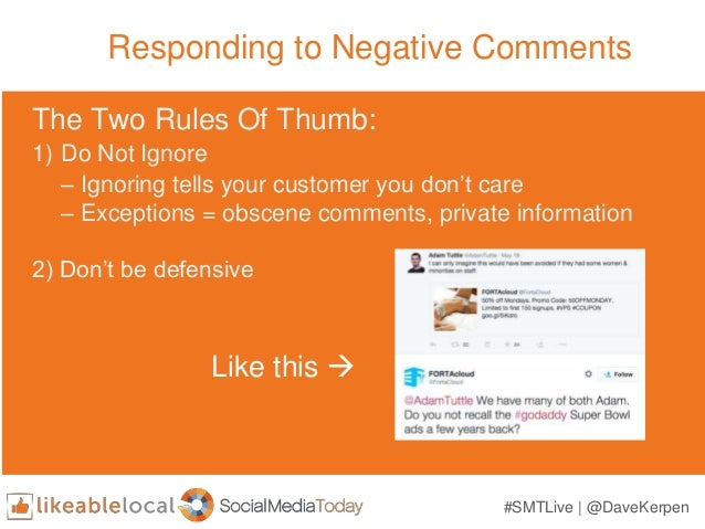 Responding to Negative Comments The Two Rules Of Thumb: 1) Do Not Ignore – Ignoring tells your customer you don't care – E...