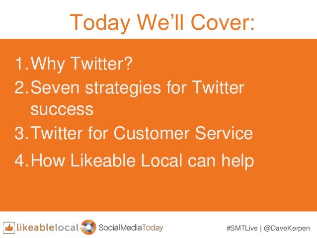 Today We'll Cover: 1.Why Twitter? 2.Seven strategies for Twitter success 3.Twitter for Customer Service 4.How Likeable Loc...