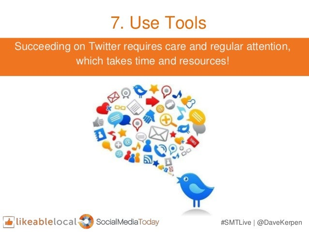 7. Use Tools Succeeding on Twitter requires care and regular attention, which takes time and resources! #SMTLive | @DaveKe...