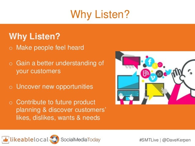 Why Listen? Why Listen? o Make people feel heard o Gain a better understanding of your customers o Uncover new opportuniti...