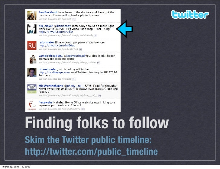 Finding folks to follow                   Skim the Twitter public timeline:                   http://twitter.com/public_ti...