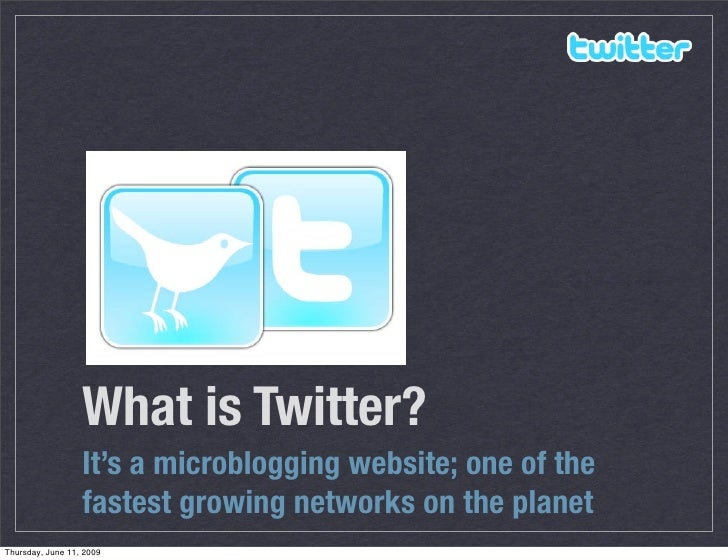 What is Twitter?                   It's a microblogging website; one of the                   fastest growing networks on ...