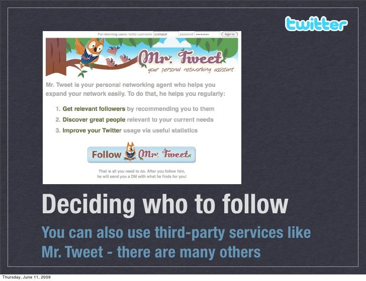 Deciding who to follow                   You can also use third-party services like                   Mr. Tweet - there ar...