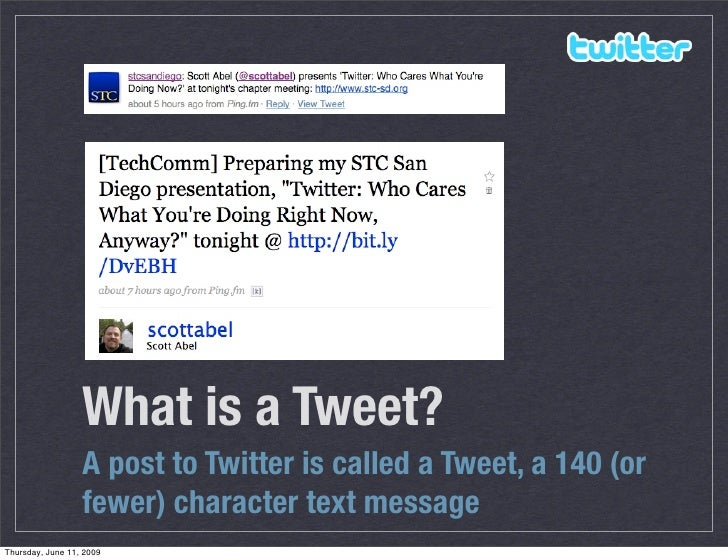 What is a Tweet?                   A post to Twitter is called a Tweet, a 140 (or                   fewer) character text ...