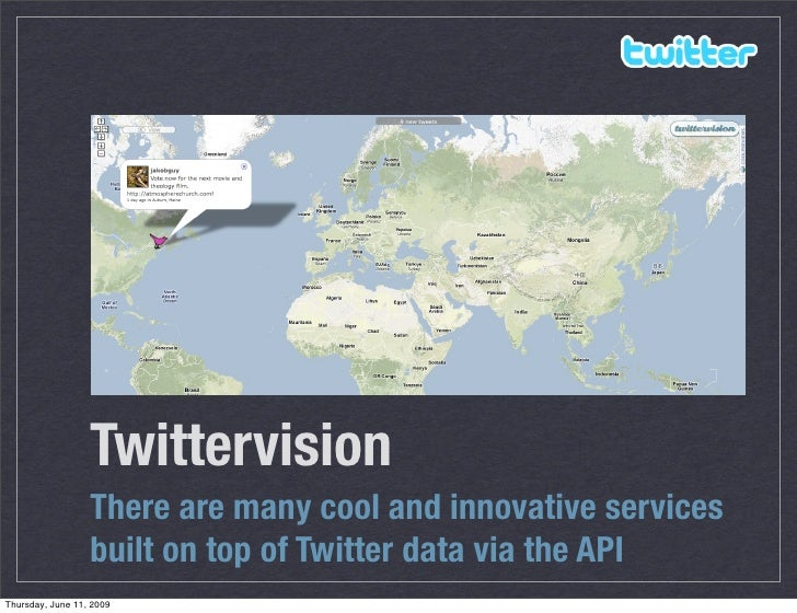 Twittervision                   There are many cool and innovative services                   built on top of Twitter data...