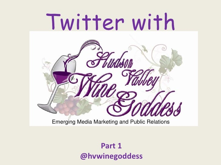 Twitter with<br />Emerging Media Marketing and Public Relations<br />Part 1<br />@hvwinegoddess<br />