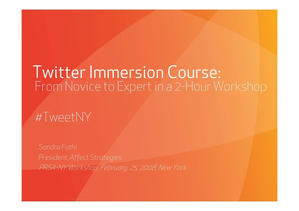 Twitter Immersion Course: From Novice to Expert in a 2-Hour Workshop  #TweetNY  Sandra Fathi President, Affect Strategies ...