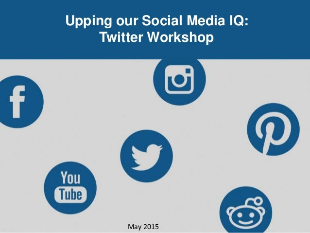 Upping our Social Media IQ: Twitter Workshop May 2015