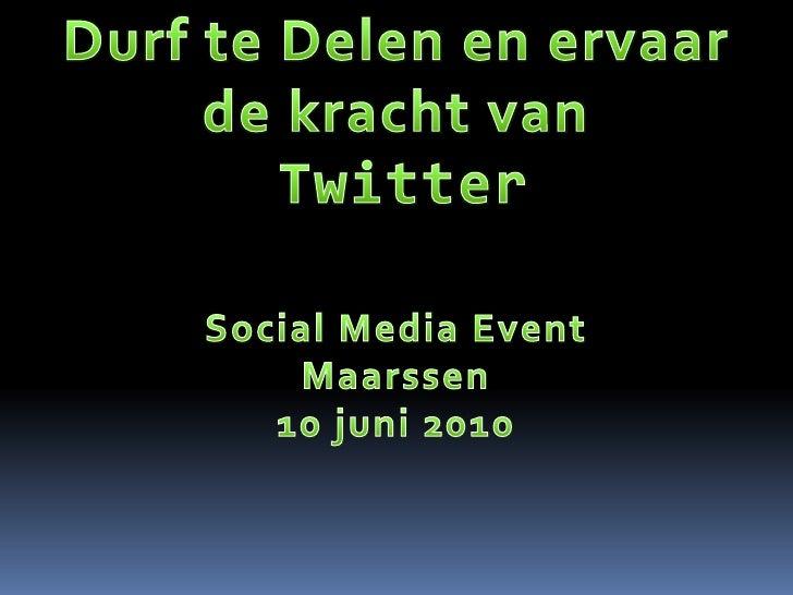 Durf te Delen en ervaar <br />de kracht van<br />Twitter<br />Social Media Event<br />Maarssen<br />10 juni 2010<br />