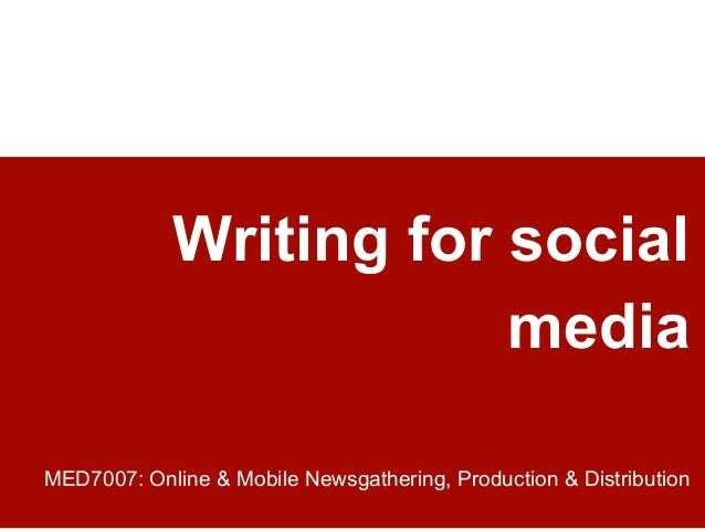 Writing for social media MED7007: Online & Mobile Newsgathering, Production & Distribution