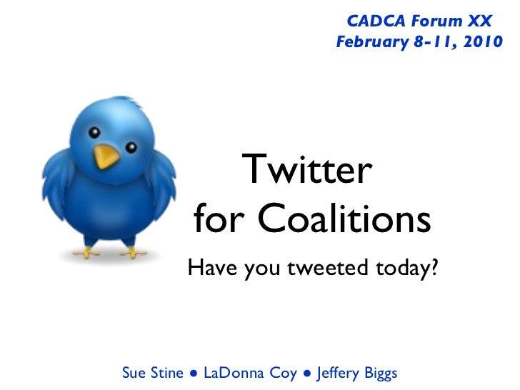 Twitter  for Coalitions <ul><li>Have you tweeted today? </li></ul>CADCA Forum XX February 8-11, 2010 Sue Stine ● LaDonna C...