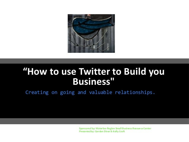 """How to use Twitter to Build you Business"" Creating on going and valuable relationships. Sponsored by: Waterloo Region Sma..."