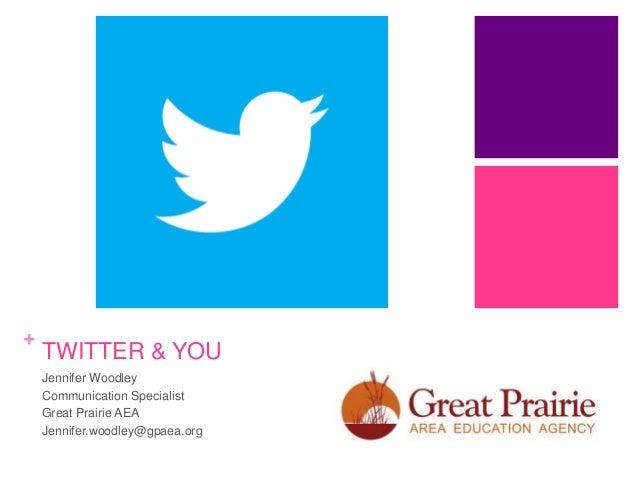 +  TWITTER & YOU Jennifer Woodley Communication Specialist Great Prairie AEA Jennifer.woodley@gpaea.org