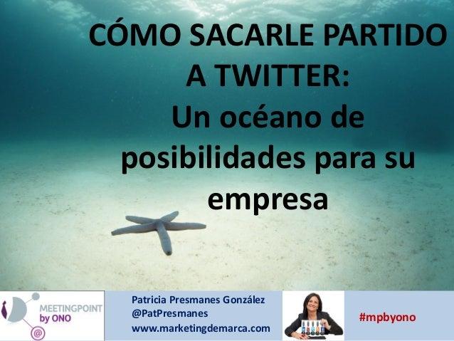 CÓMO SACARLE PARTIDO A TWITTER: Un océano de posibilidades para su empresa Patricia Presmanes González @PatPresmanes www.m...