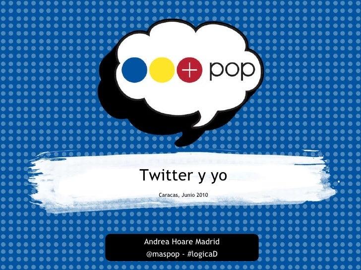 Twitter y yo Caracas, Junio 2010 Andrea Hoare Madrid @maspop - #logicaD