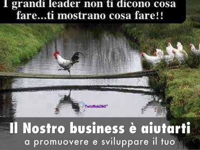 1 grandi leader non ti dicono cosa fare. ..ti mostrano cosa fareì!       3 f' - ' _ ' fi)o' .   ì Il Nostro business è uiuu...