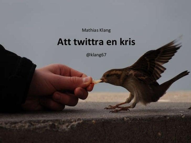 Att twittra en kris <ul><li>Mathias Klang </li></ul><ul><li>@klang67 </li></ul>