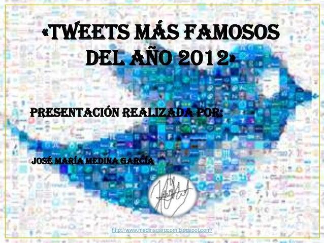 «TWEETS MÁS FAMOSOS DEL AÑO 2012» Presentación realizada por:  José María Medina García  http://www.medinagarpcom.blogspot...