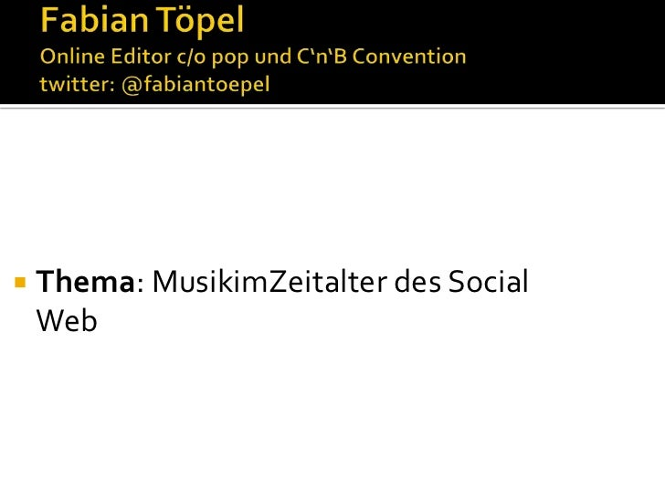 Fabian TöpelOnline Editor c/o pop und C'n'B Conventiontwitter: @fabiantoepel<br />Thema: MusikimZeitalter des Social Web<b...