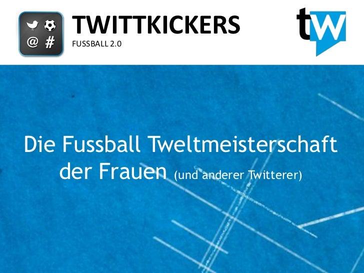 TWITTKICKERS     FUSSBALL 2.0Die Fussball Tweltmeisterschaft    der Frauen (und anderer Twitterer)