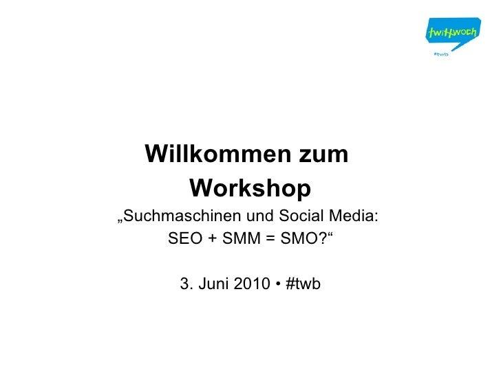 """Willkommen zum  Workshop """" Suchmaschinen und Social Media:  SEO + SMM = SMO?"""" 3. Juni 2010 • #twb"""