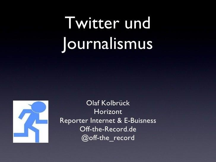 Twitter und Journalismus <ul><li>Olaf Kolbrück </li></ul><ul><li>Horizont </li></ul><ul><li>Reporter Internet & E-Buisness...