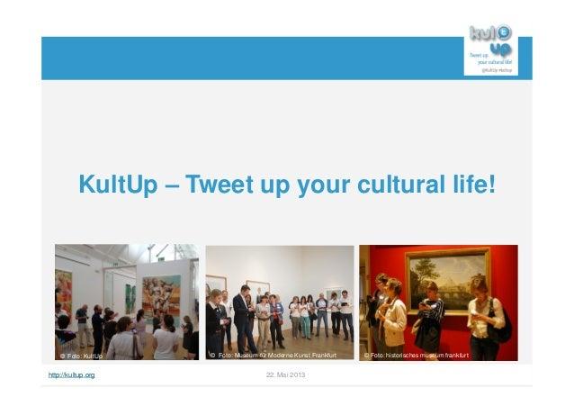http://kultup.org 22. Mai 2013KultUp – Tweet up your cultural life!Foto: KultUp© Foto: MMK Museum für Moderne Kunst© Foto:...