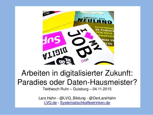 Arbeiten in digitalisierter Zukunft: Paradies oder Daten-Hausmeister? Twittwoch Ruhr – Duisburg – 04.11.2015 Lars Hahn - @...