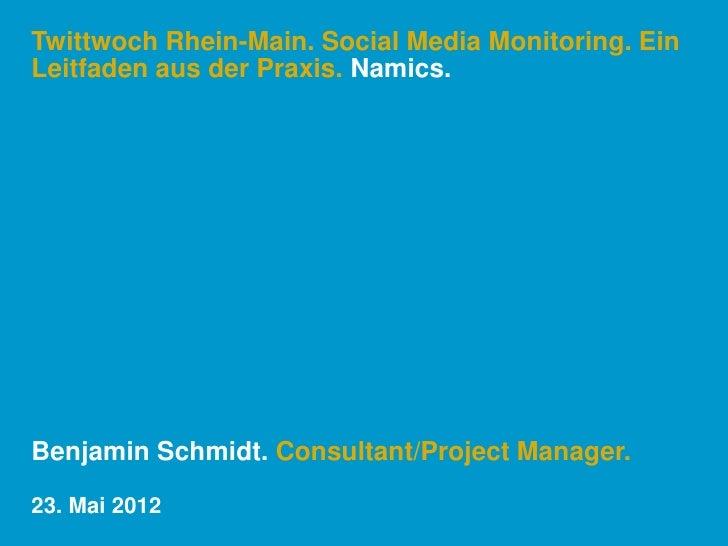 Twittwoch Rhein-Main. Social Media Monitoring. EinLeitfaden aus der Praxis. Namics.Benjamin Schmidt. Consultant/Project Ma...
