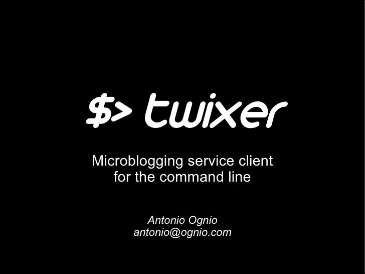 $> twixer Microblogging service client    for the command line           Antonio Ognio       antonio@ognio.com