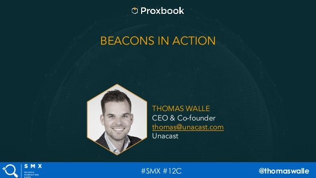 #SMX #12C @thomaswalle BEACONS IN ACTION THOMAS WALLE CEO & Co-founder thomas@unacast.com Unacast