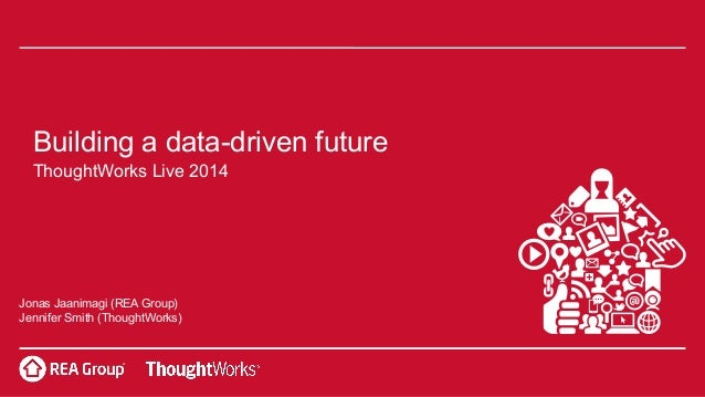 Building a data-driven future ThoughtWorks Live 2014 Jonas Jaanimagi (REA Group) Jennifer Smith (ThoughtWorks)