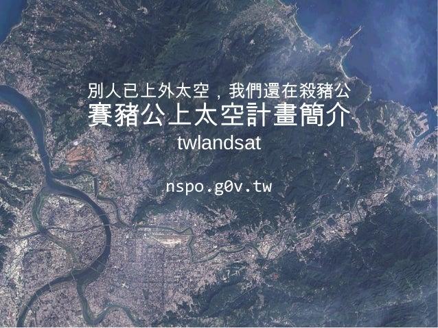 別人已上外太空,我們還在殺豬公 賽豬公上太空計畫簡介 twlandsat nspo.g0v.tw