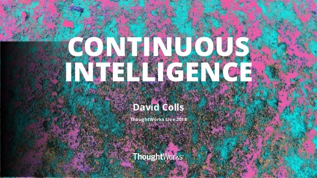 1 CONTINUOUS INTELLIGENCE David Colls ThoughtWorks Live 2018