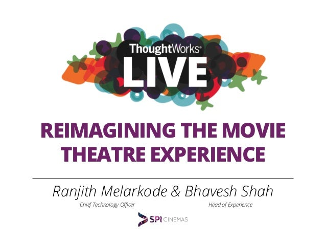 REIMAGINING THE MOVIE THEATRE EXPERIENCE Ranjith Melarkode & Bhavesh Shah Chief Technology Officer Head of Experience