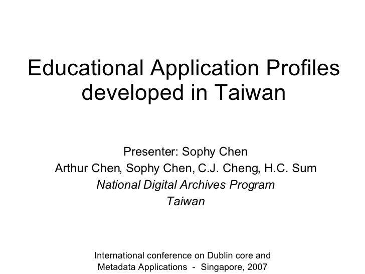 Educational Application Profiles developed in Taiwan Presenter: Sophy Chen Arthur Chen, Sophy Chen, C.J. Cheng, H.C. Sum N...