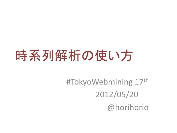 時系列解析の使い方   #TokyoWebmining 17th          2012/05/20             @horihorio