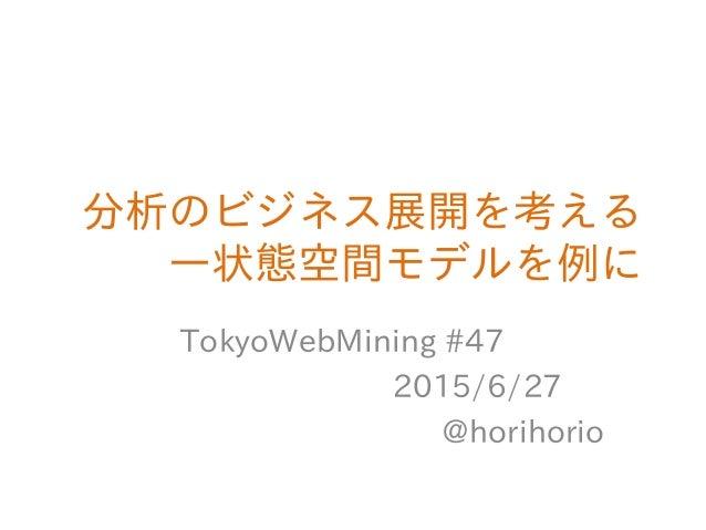分析のビジネス展開を考える ―状態空間モデルを例に TokyoWebMining #47 2015/6/27 @horihorio