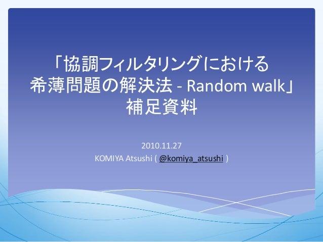 「協調フィルタリングにおける 希薄問題の解決法 - Random walk」 補足資料 2010.11.27 KOMIYA Atsushi ( @komiya_atsushi )